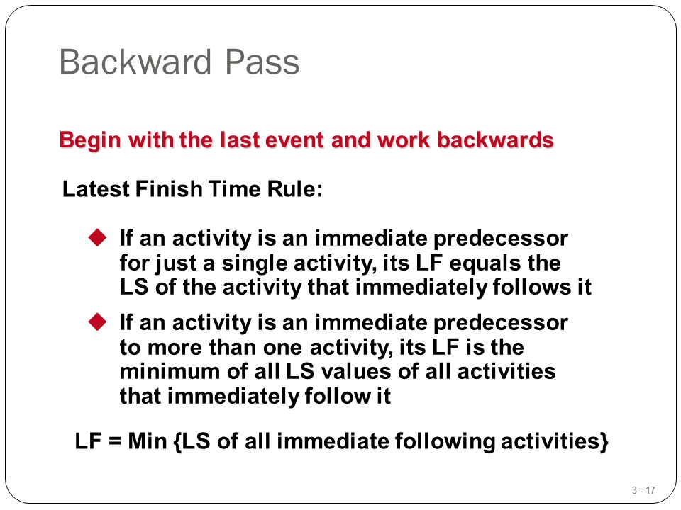 3 - 17 Backward Pass Begin with the last event and work backwards Latest Finish Time Rule:  If an activity is an immediate predecessor for just a single activity, its LF equals the LS of the activity that immediately follows it  If an activity is an immediate predecessor to more than one activity, its LF is the minimum of all LS values of all activities that immediately follow it LF = Min {LS of all immediate following activities}