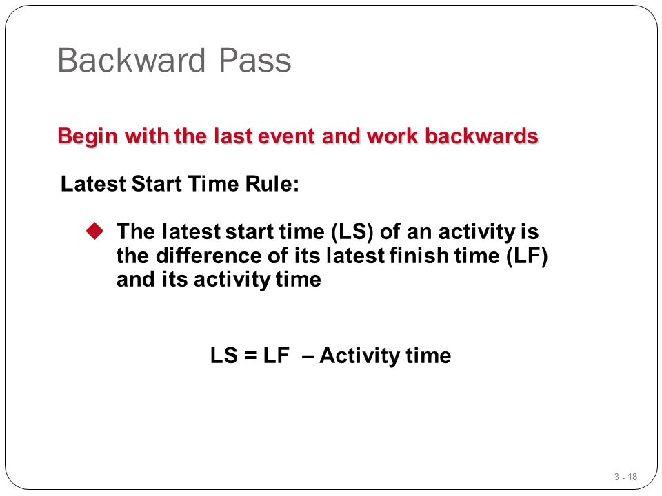 3 - 18 Backward Pass Begin with the last event and work backwards Latest Start Time Rule:  The latest start time (LS) of an activity is the difference of its latest finish time (LF) and its activity time LS = LF – Activity time