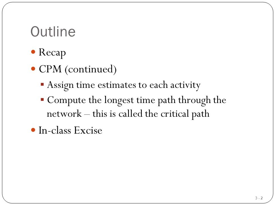 3 - 23 Computing Slack Time After computing the ES, EF, LS, and LF times for all activities, compute the slack or free time for each activity  Slack is the length of time an activity can be delayed without delaying the entire project Slack = LS – ES or Slack = LF – EF