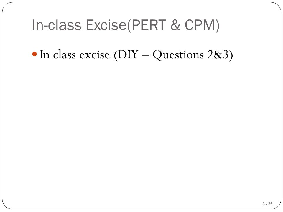 3 - 26 In-class Excise(PERT & CPM) In class excise (DIY – Questions 2&3)