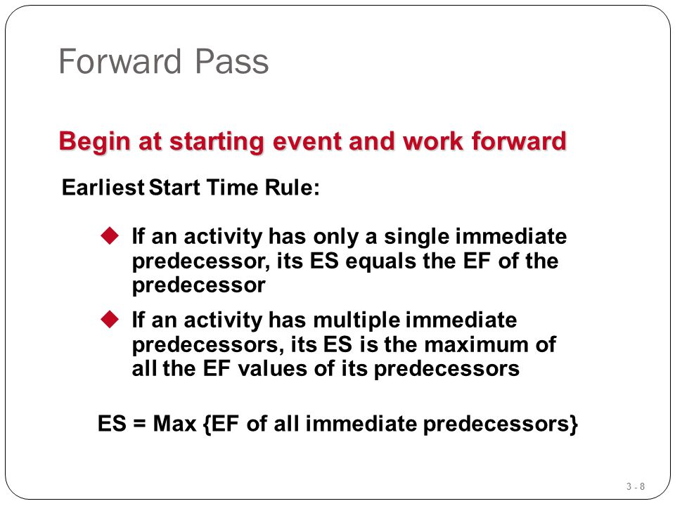 3 - 8 Forward Pass Begin at starting event and work forward Earliest Start Time Rule:  If an activity has only a single immediate predecessor, its ES equals the EF of the predecessor  If an activity has multiple immediate predecessors, its ES is the maximum of all the EF values of its predecessors ES = Max {EF of all immediate predecessors}