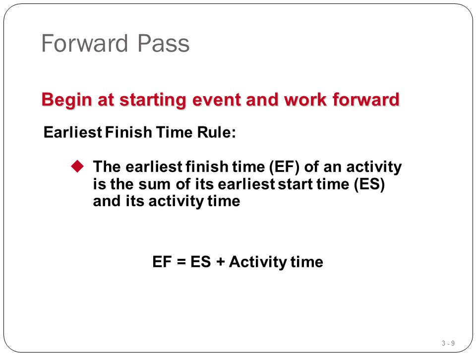 3 - 9 Forward Pass Begin at starting event and work forward Earliest Finish Time Rule:  The earliest finish time (EF) of an activity is the sum of its earliest start time (ES) and its activity time EF = ES + Activity time