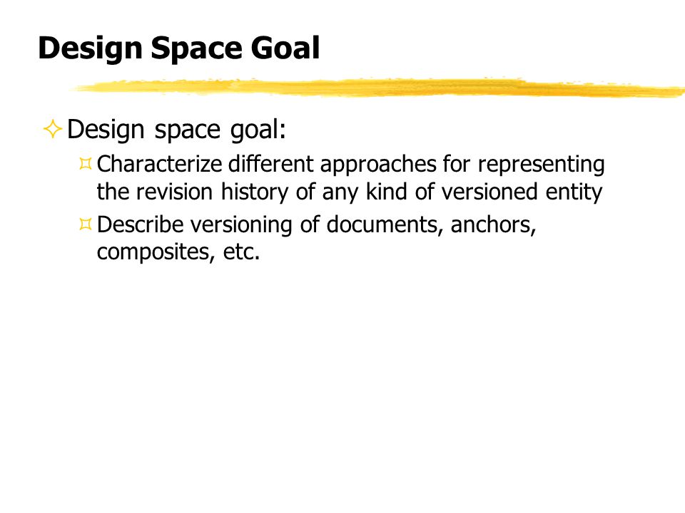 Design Space Goal  Design space goal: ³Characterize different approaches for representing the revision history of any kind of versioned entity ³Describe versioning of documents, anchors, composites, etc.