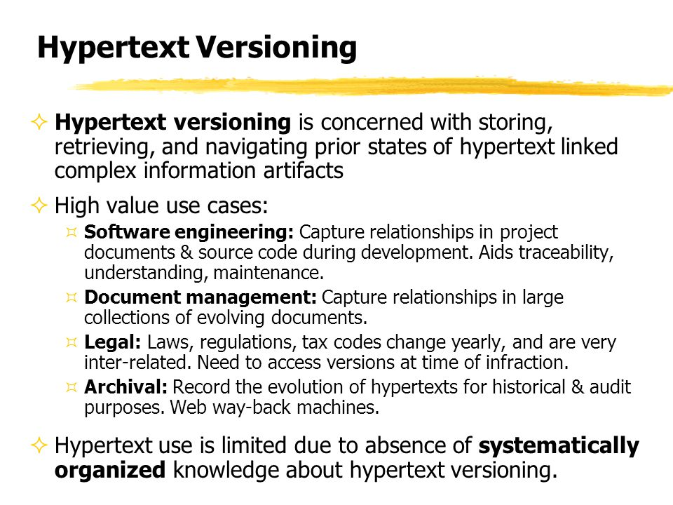 Hypertext Versioning  Hypertext versioning is concerned with storing, retrieving, and navigating prior states of hypertext linked complex information artifacts  High value use cases: ³Software engineering: Capture relationships in project documents & source code during development.