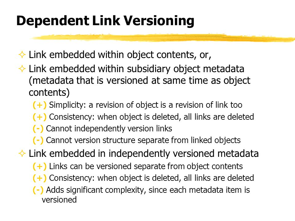 Dependent Link Versioning  Link embedded within object contents, or,  Link embedded within subsidiary object metadata (metadata that is versioned at same time as object contents) (+) Simplicity: a revision of object is a revision of link too (+) Consistency: when object is deleted, all links are deleted (-) Cannot independently version links (-) Cannot version structure separate from linked objects  Link embedded in independently versioned metadata (+) Links can be versioned separate from object contents (+) Consistency: when object is deleted, all links are deleted (-) Adds significant complexity, since each metadata item is versioned