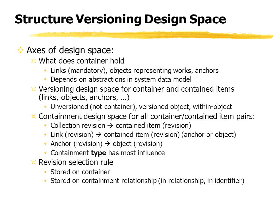 Structure Versioning Design Space  Axes of design space: ³What does container hold ŸLinks (mandatory), objects representing works, anchors ŸDepends on abstractions in system data model ³Versioning design space for container and contained items (links, objects, anchors, …) ŸUnversioned (not container), versioned object, within-object ³Containment design space for all container/contained item pairs: ŸCollection revision  contained item (revision) ŸLink (revision)  contained item (revision) (anchor or object) ŸAnchor (revision)  object (revision) ŸContainment type has most influence ³Revision selection rule ŸStored on container ŸStored on containment relationship (in relationship, in identifier)