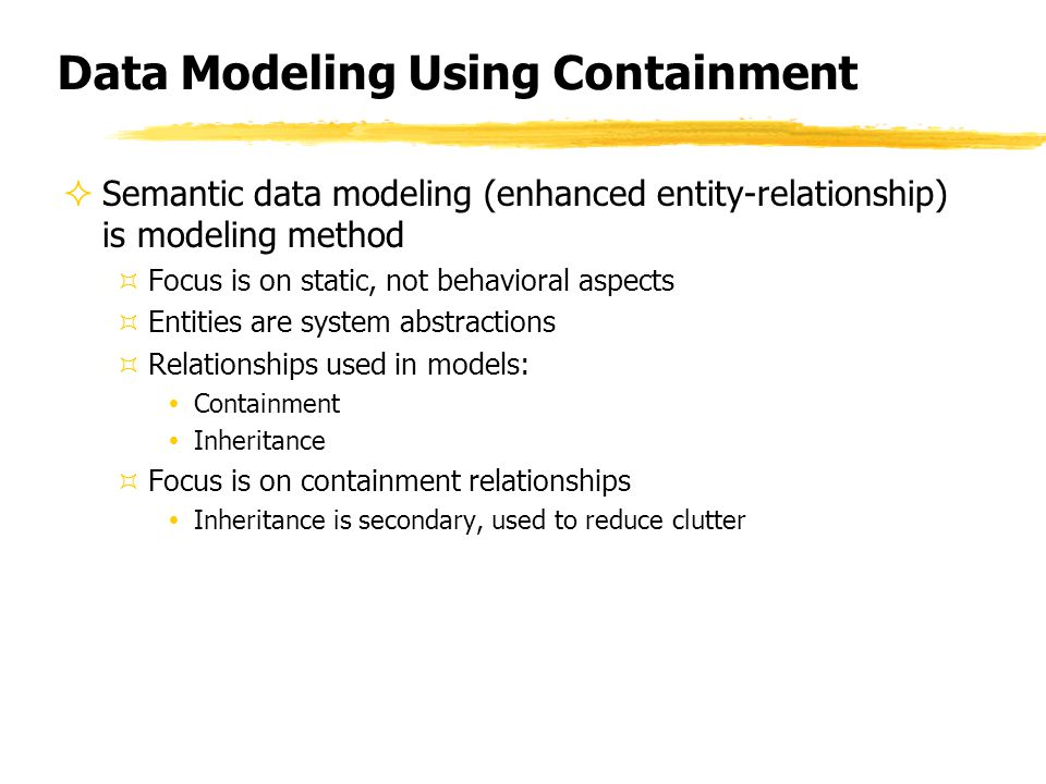 Data Modeling Using Containment  Semantic data modeling (enhanced entity-relationship) is modeling method ³Focus is on static, not behavioral aspects ³Entities are system abstractions ³Relationships used in models: ŸContainment ŸInheritance ³Focus is on containment relationships ŸInheritance is secondary, used to reduce clutter