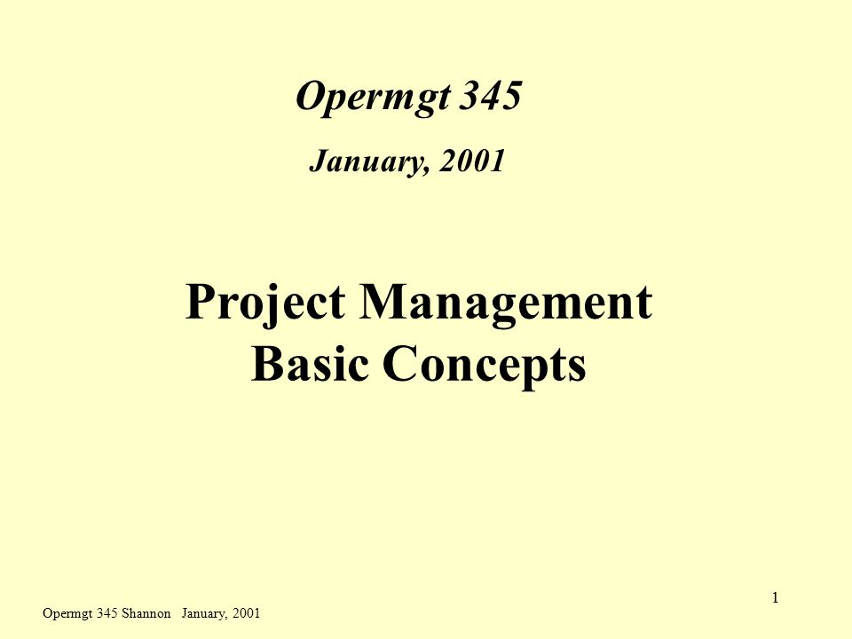 Opermgt 345 Shannon January, 2001 1 Project Management Basic Concepts Opermgt 345 January, 2001