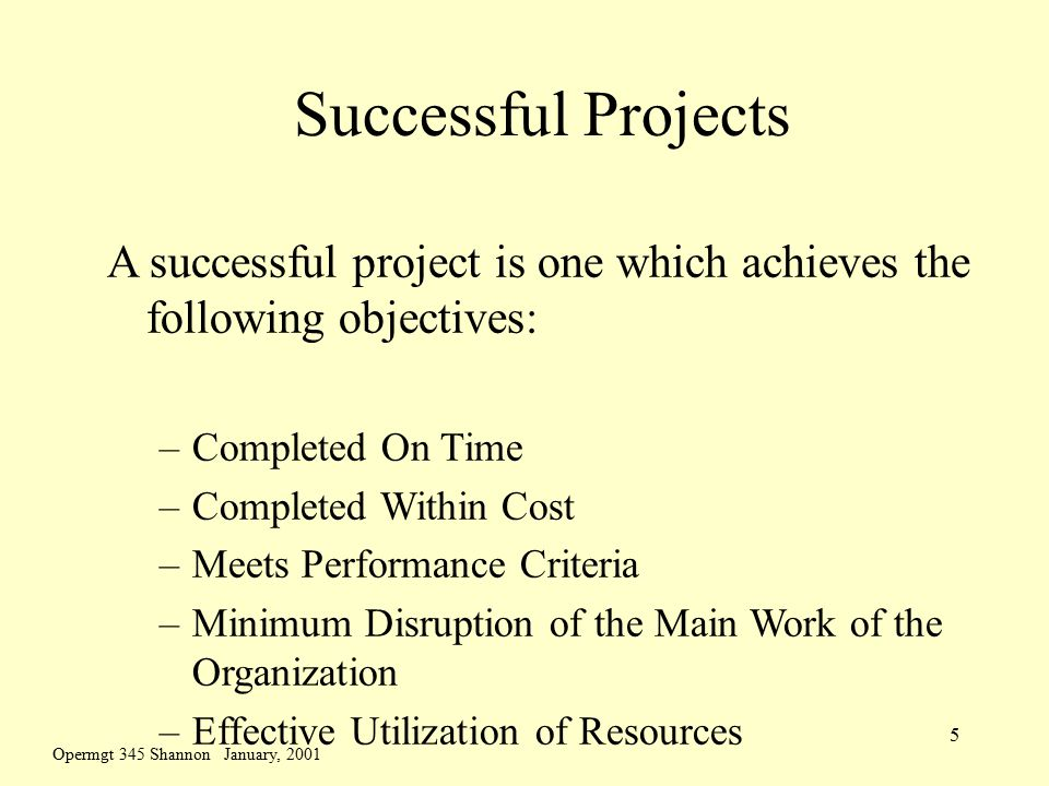Opermgt 345 Shannon January, 2001 5 Successful Projects A successful project is one which achieves the following objectives: –Completed On Time –Completed Within Cost –Meets Performance Criteria –Minimum Disruption of the Main Work of the Organization –Effective Utilization of Resources