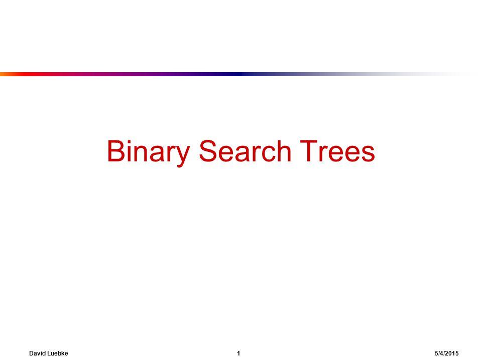 David Luebke 1 5/4/2015 Binary Search Trees