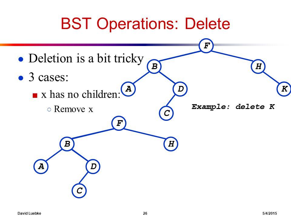 David Luebke 26 5/4/2015 BST Operations: Delete ● Deletion is a bit tricky ● 3 cases: ■ x has no children: ○ Remove x F BH KDA C Example: delete K F BH DA C