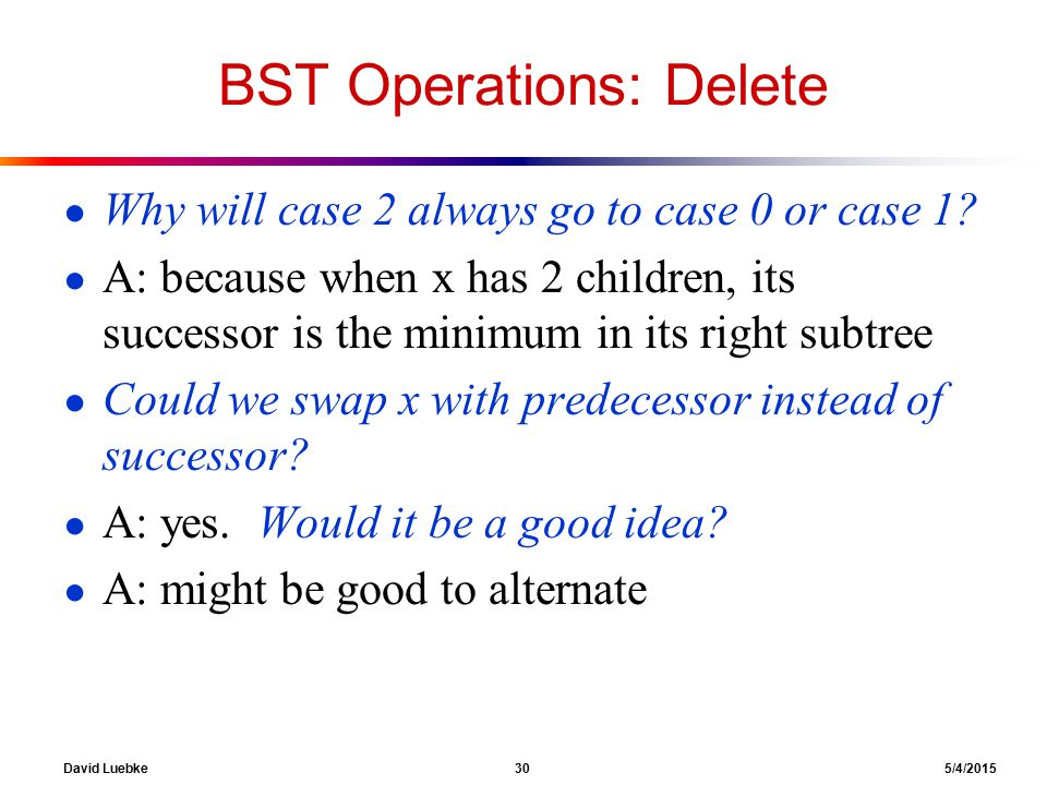 David Luebke 30 5/4/2015 BST Operations: Delete ● Why will case 2 always go to case 0 or case 1.