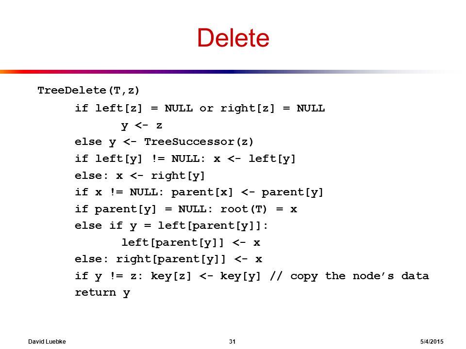 David Luebke 31 5/4/2015 Delete TreeDelete(T,z) if left[z] = NULL or right[z] = NULL y <- z else y <- TreeSuccessor(z) if left[y] != NULL: x <- left[y] else: x <- right[y] if x != NULL: parent[x] <- parent[y] if parent[y] = NULL: root(T) = x else if y = left[parent[y]]: left[parent[y]] <- x else: right[parent[y]] <- x if y != z: key[z] <- key[y] // copy the node's data return y