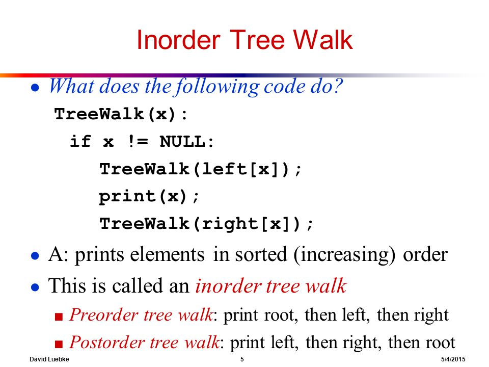David Luebke 5 5/4/2015 Inorder Tree Walk ● What does the following code do.