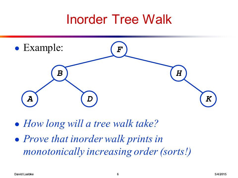 David Luebke 6 5/4/2015 Inorder Tree Walk ● Example: ● How long will a tree walk take.