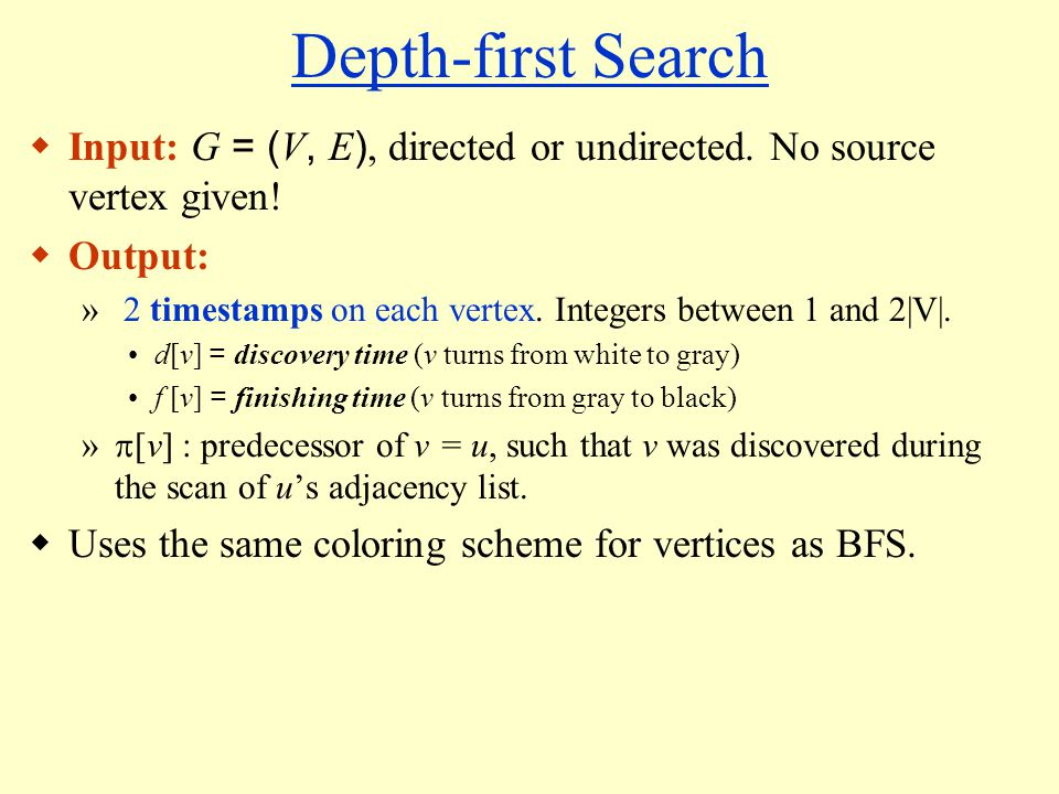 Depth-first Search  Input: G = ( V, E ), directed or undirected.