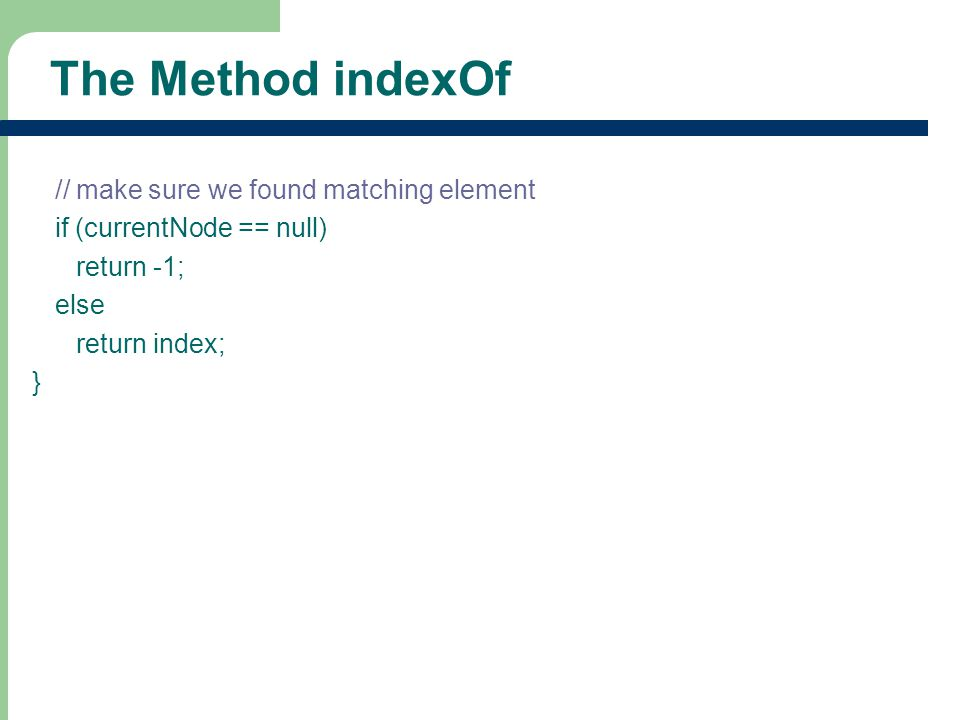 10 The Method indexOf // make sure we found matching element if (currentNode == null) return -1; else return index; }