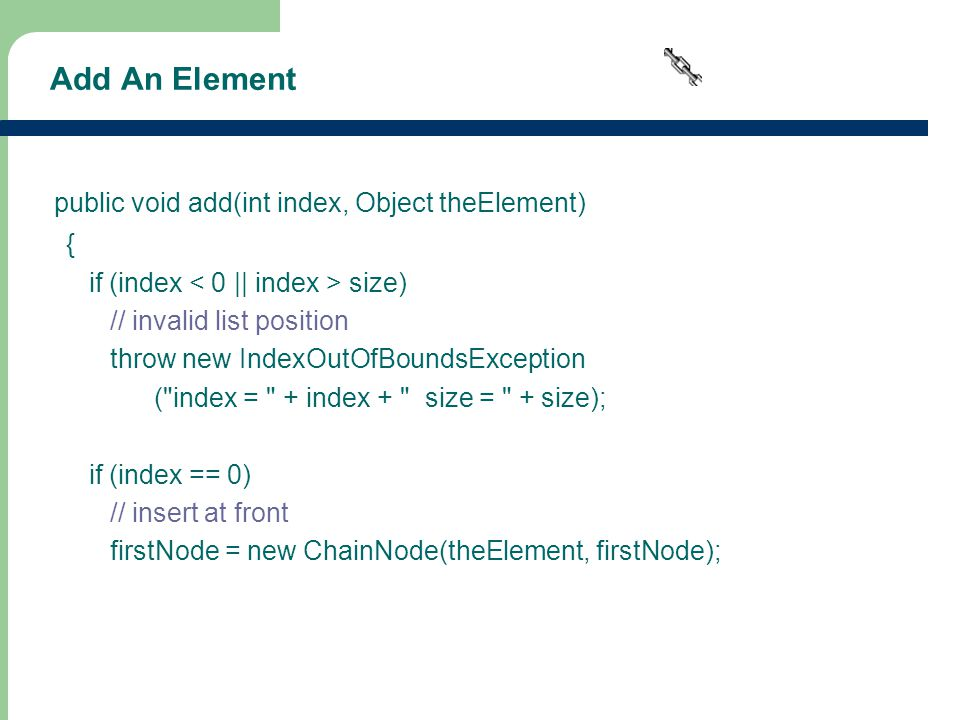 16 Add An Element public void add(int index, Object theElement) { if (index size) // invalid list position throw new IndexOutOfBoundsException ( index = + index + size = + size); if (index == 0) // insert at front firstNode = new ChainNode(theElement, firstNode);