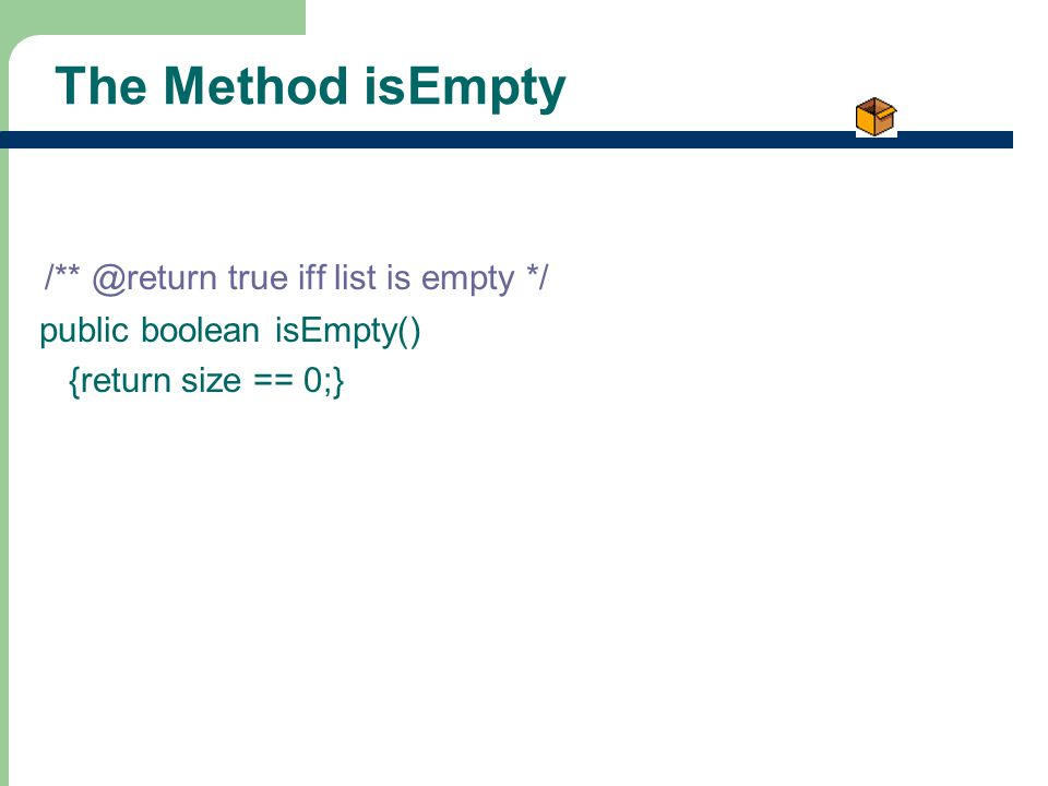 5 The Method isEmpty /** @return true iff list is empty */ public boolean isEmpty() {return size == 0;}