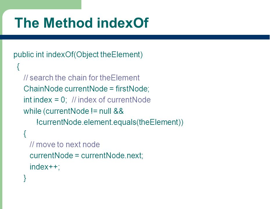 9 The Method indexOf public int indexOf(Object theElement) { // search the chain for theElement ChainNode currentNode = firstNode; int index = 0; // index of currentNode while (currentNode != null && !currentNode.element.equals(theElement)) { // move to next node currentNode = currentNode.next; index++; }