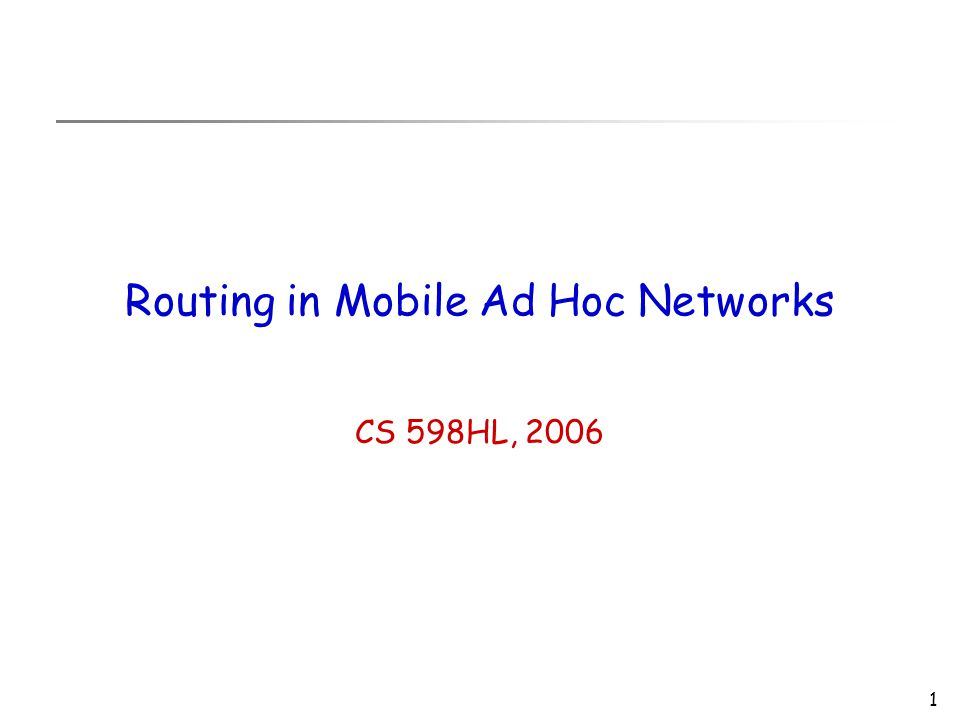 1 Routing in Mobile Ad Hoc Networks CS 598HL, 2006