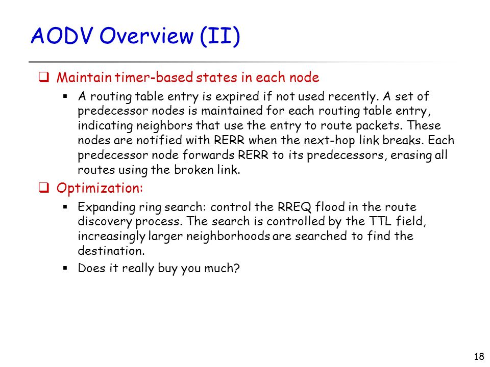 18 AODV Overview (II)  Maintain timer-based states in each node  A routing table entry is expired if not used recently.