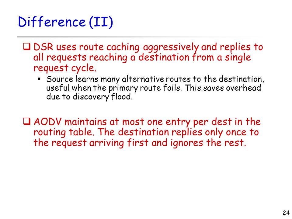 24 Difference (II)  DSR uses route caching aggressively and replies to all requests reaching a destination from a single request cycle.