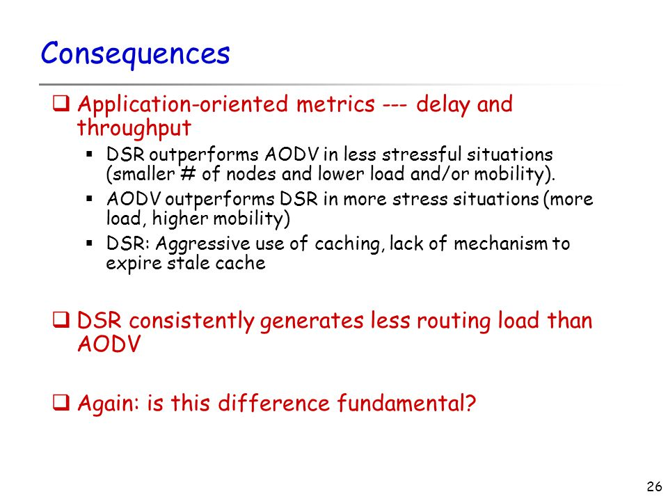 26 Consequences  Application-oriented metrics --- delay and throughput  DSR outperforms AODV in less stressful situations (smaller # of nodes and lower load and/or mobility).