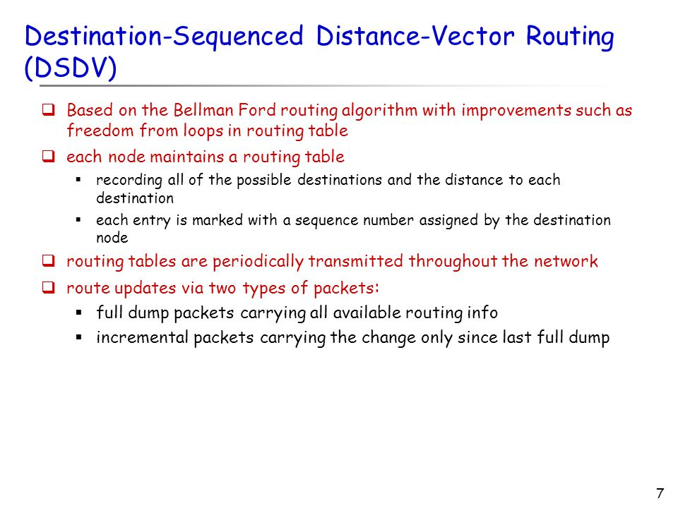 7 Destination-Sequenced Distance-Vector Routing (DSDV)  Based on the Bellman Ford routing algorithm with improvements such as freedom from loops in routing table  each node maintains a routing table  recording all of the possible destinations and the distance to each destination  each entry is marked with a sequence number assigned by the destination node  routing tables are periodically transmitted throughout the network  route updates via two types of packets :  full dump packets carrying all available routing info  incremental packets carrying the change only since last full dump