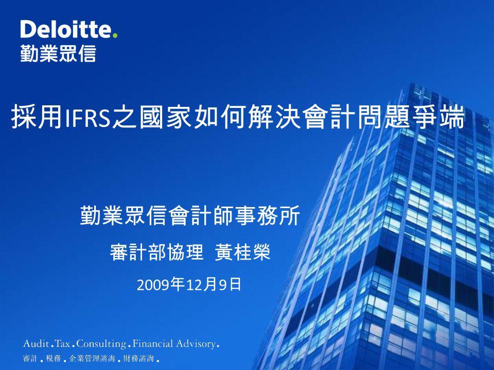 採用 IFRS 之國家如何解決會計問題爭端 勤業眾信會計師事務所 審計部協理 黃桂榮 2009 年 12 月 9 日