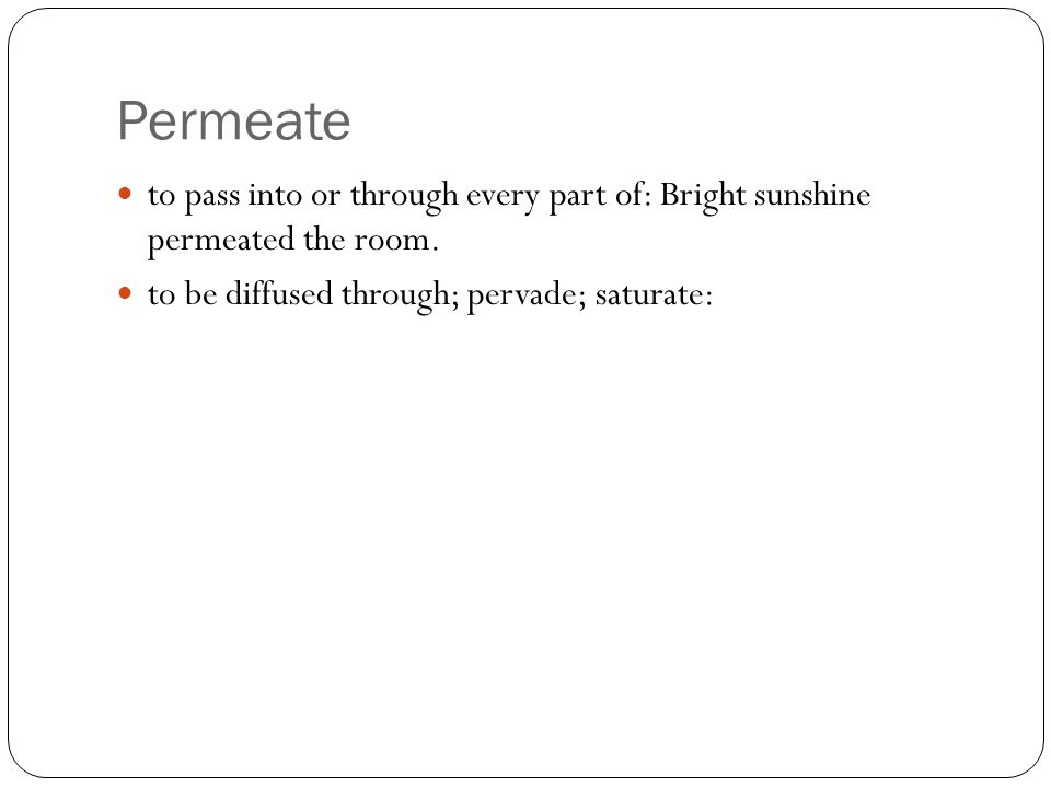 Permeate to pass into or through every part of: Bright sunshine permeated the room.