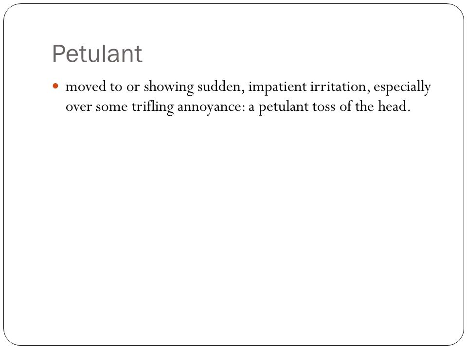 Petulant moved to or showing sudden, impatient irritation, especially over some trifling annoyance: a petulant toss of the head.