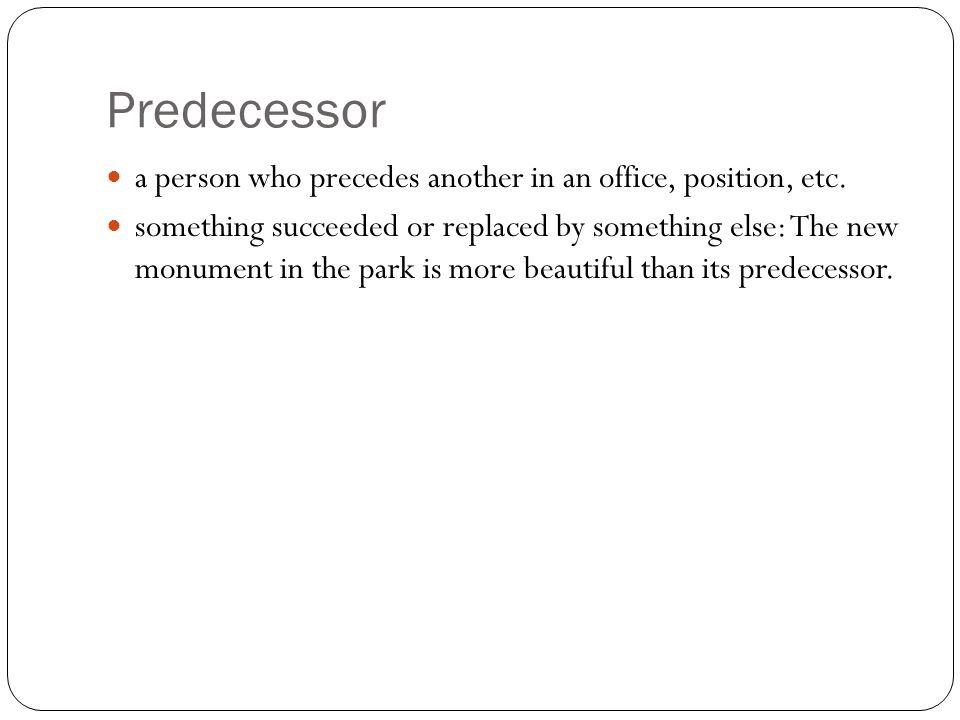 Predecessor a person who precedes another in an office, position, etc.