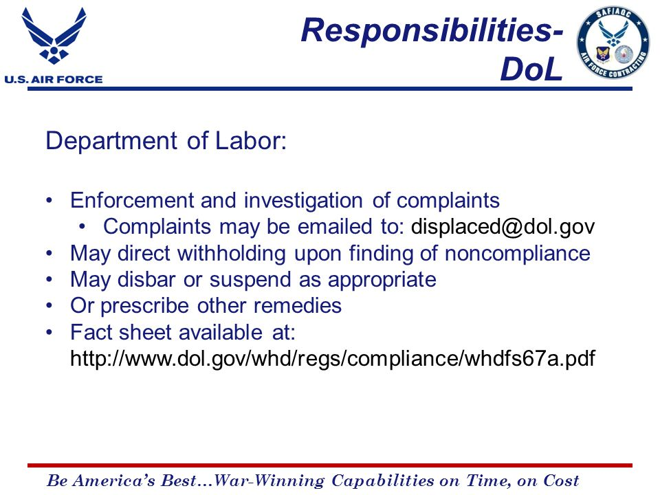 Be America's Best…War-Winning Capabilities on Time, on Cost Department of Labor: Enforcement and investigation of complaints Complaints may be emailed to: displaced@dol.gov May direct withholding upon finding of noncompliance May disbar or suspend as appropriate Or prescribe other remedies Fact sheet available at: http://www.dol.gov/whd/regs/compliance/whdfs67a.pdf Responsibilities- DoL