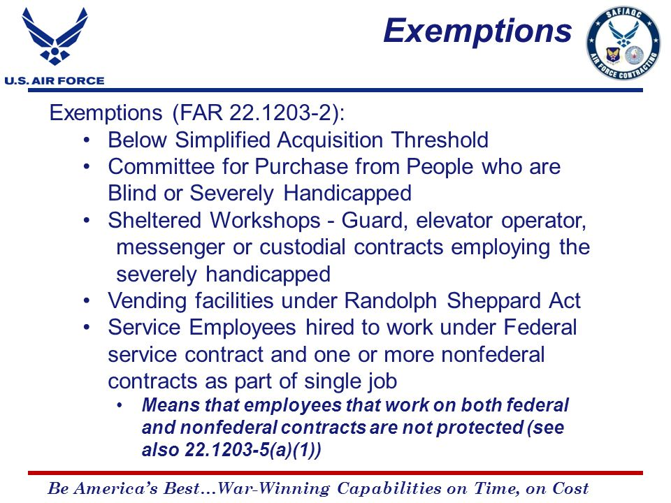 Be America's Best…War-Winning Capabilities on Time, on Cost Exemptions (FAR 22.1203-2): Below Simplified Acquisition Threshold Committee for Purchase from People who are Blind or Severely Handicapped Sheltered Workshops - Guard, elevator operator, messenger or custodial contracts employing the severely handicapped Vending facilities under Randolph Sheppard Act Service Employees hired to work under Federal service contract and one or more nonfederal contracts as part of single job Means that employees that work on both federal and nonfederal contracts are not protected (see also 22.1203-5(a)(1)) Exemptions