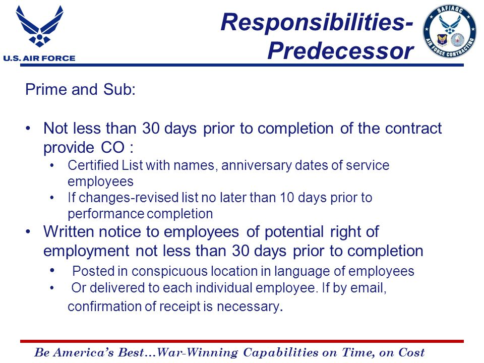 Be America's Best…War-Winning Capabilities on Time, on Cost Prime and Sub: Not less than 30 days prior to completion of the contract provide CO : Certified List with names, anniversary dates of service employees If changes-revised list no later than 10 days prior to performance completion Written notice to employees of potential right of employment not less than 30 days prior to completion Posted in conspicuous location in language of employees Or delivered to each individual employee.