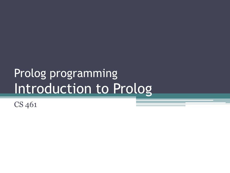 Prolog programming Introduction to Prolog CS 461