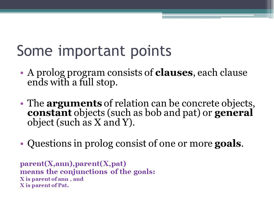Some important points A prolog program consists of clauses, each clause ends with a full stop. The arguments of relation can be concrete objects, cons