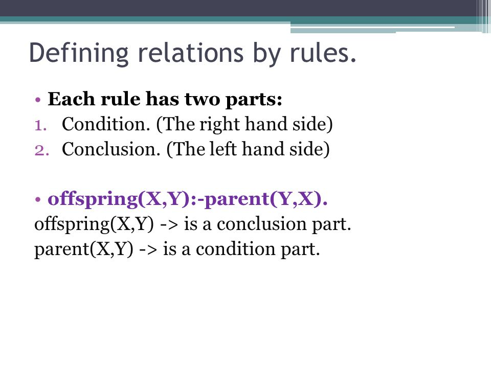 Defining relations by rules. Each rule has two parts: 1.Condition. (The right hand side) 2.Conclusion. (The left hand side) offspring(X,Y):-parent(Y,X