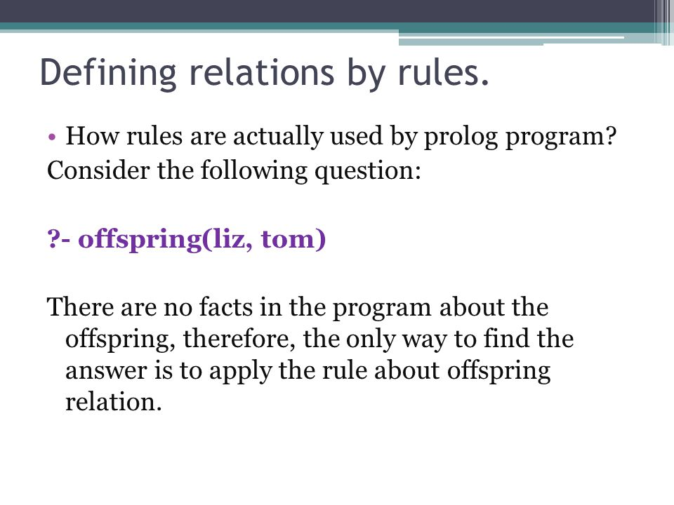 Defining relations by rules. How rules are actually used by prolog program? Consider the following question: ?- offspring(liz, tom) There are no facts