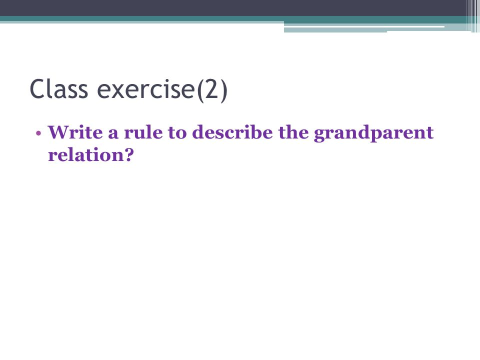 Class exercise(2) Write a rule to describe the grandparent relation?