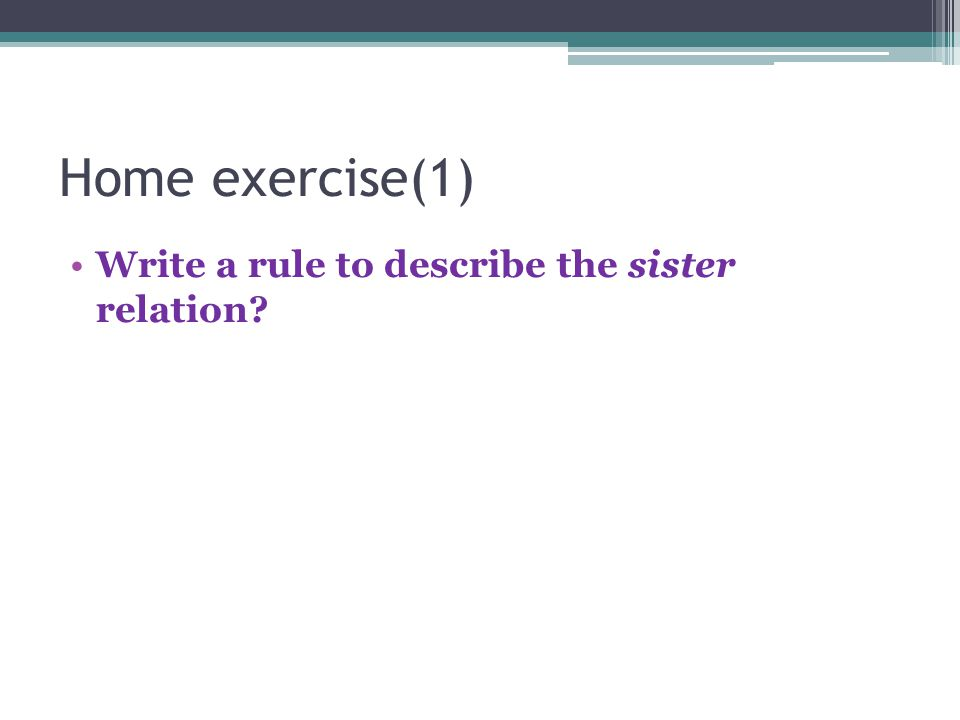 Home exercise(1) Write a rule to describe the sister relation?