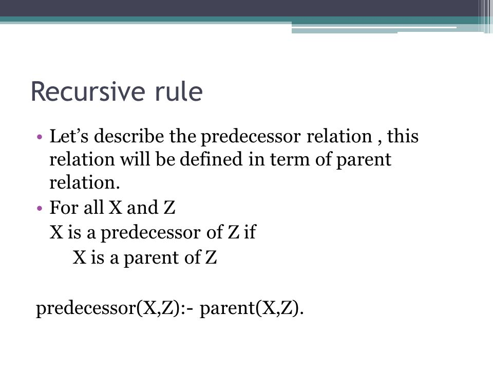 Recursive rule Let's describe the predecessor relation, this relation will be defined in term of parent relation. For all X and Z X is a predecessor o