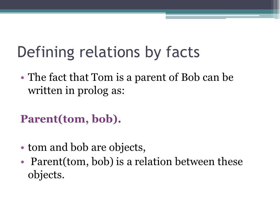 Defining relations by facts The fact that Tom is a parent of Bob can be written in prolog as: Parent(tom, bob). tom and bob are objects, Parent(tom, b