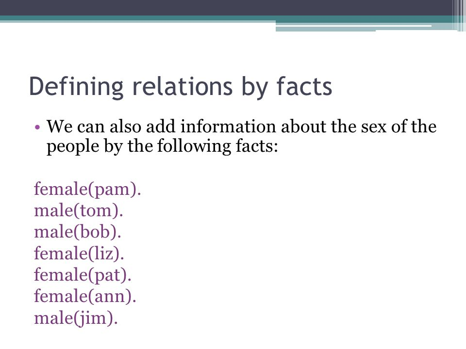 Defining relations by facts We can also add information about the sex of the people by the following facts: female(pam). male(tom). male(bob). female(