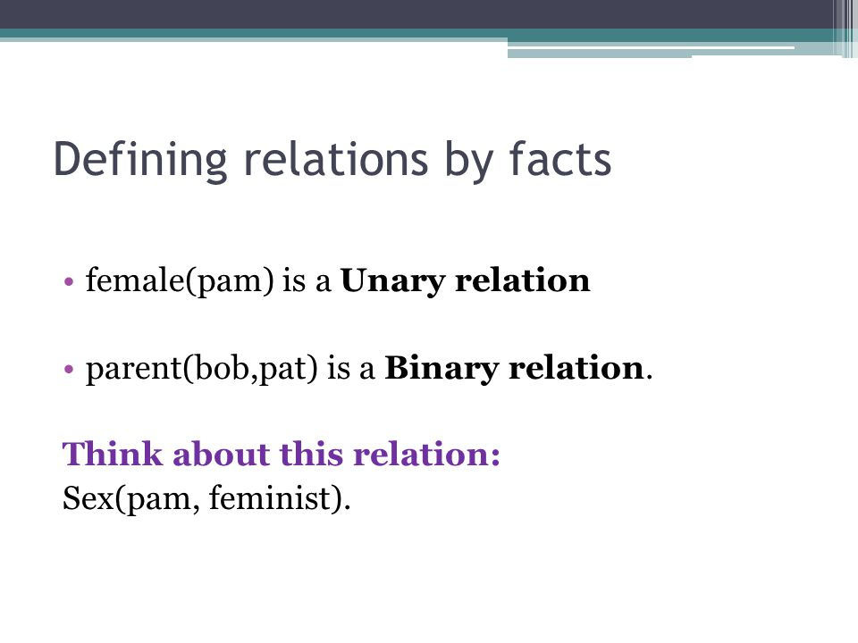 Defining relations by facts female(pam) is a Unary relation parent(bob,pat) is a Binary relation. Think about this relation: Sex(pam, feminist).