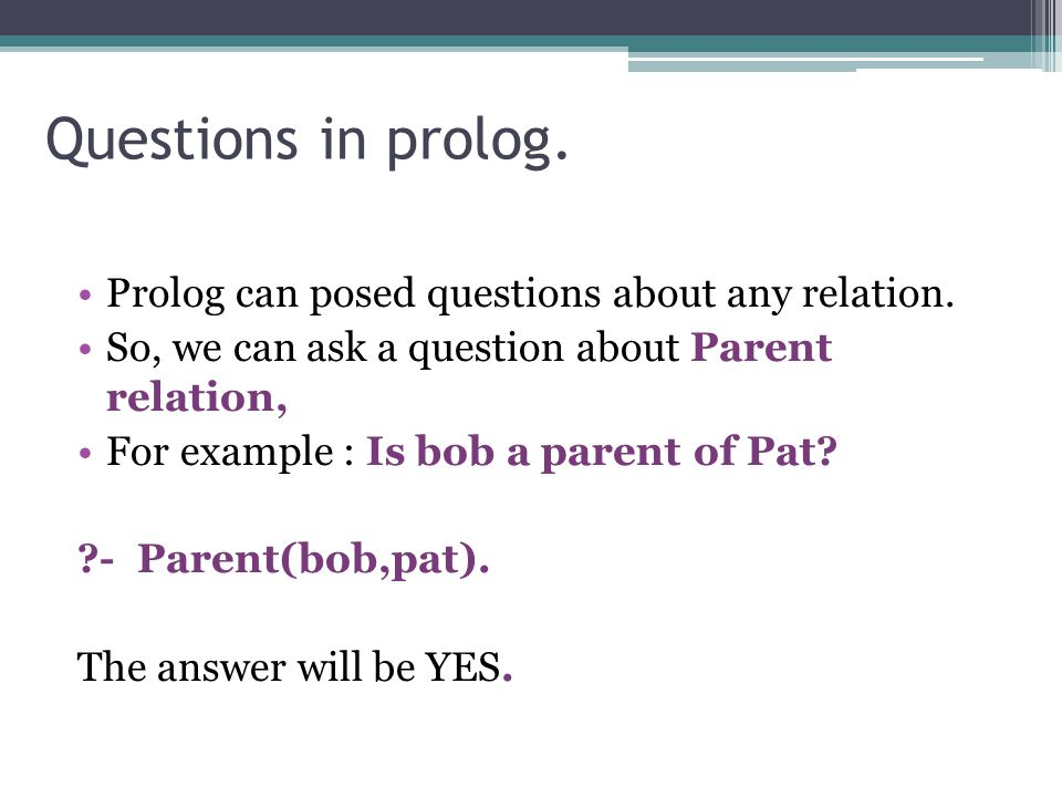 Questions in prolog. Prolog can posed questions about any relation. So, we can ask a question about Parent relation, For example : Is bob a parent of
