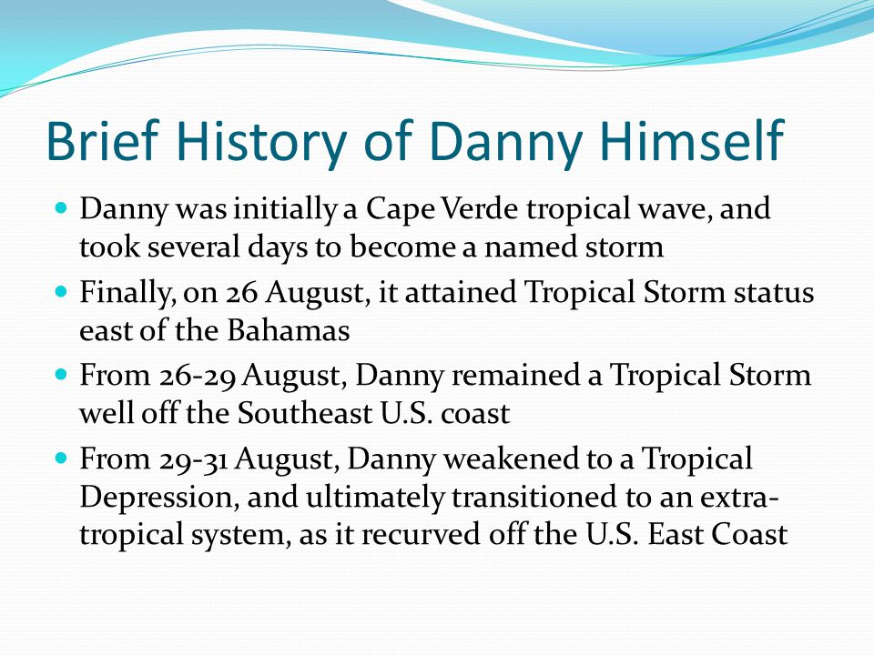 Brief History of Danny Himself Danny was initially a Cape Verde tropical wave, and took several days to become a named storm Finally, on 26 August, it attained Tropical Storm status east of the Bahamas From 26-29 August, Danny remained a Tropical Storm well off the Southeast U.S.