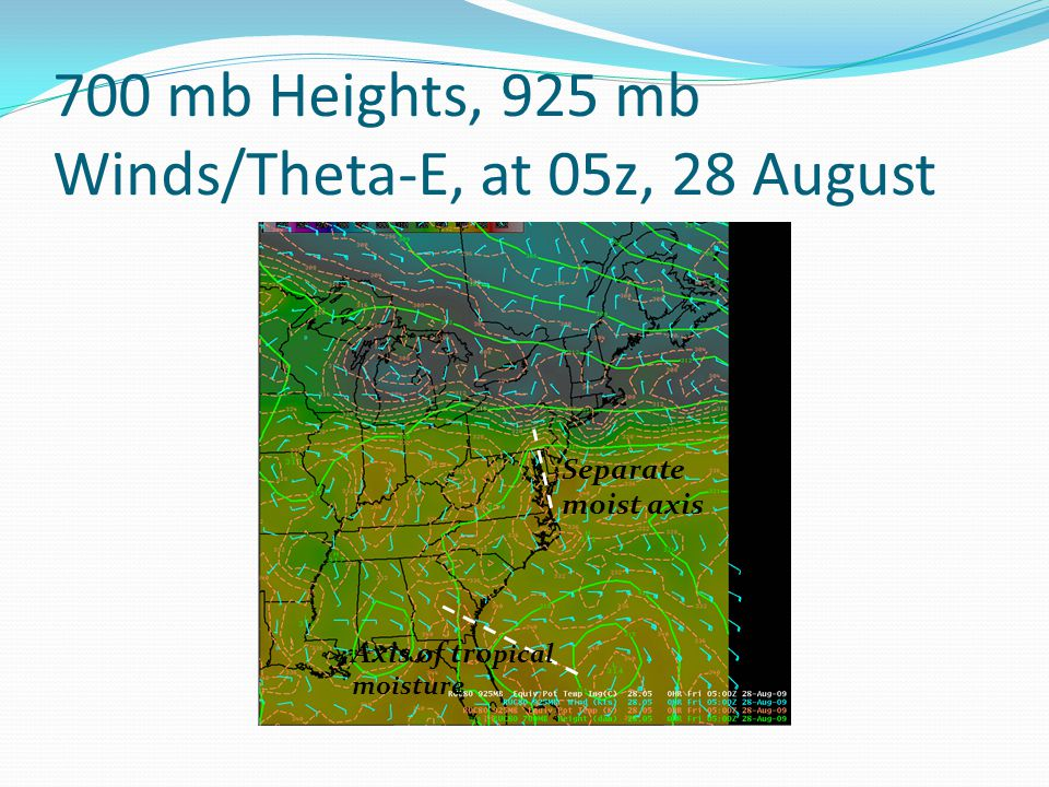 700 mb Heights, 925 mb Winds/Theta-E, at 05z, 28 August Axis of tro pical moisture Separate moist axis