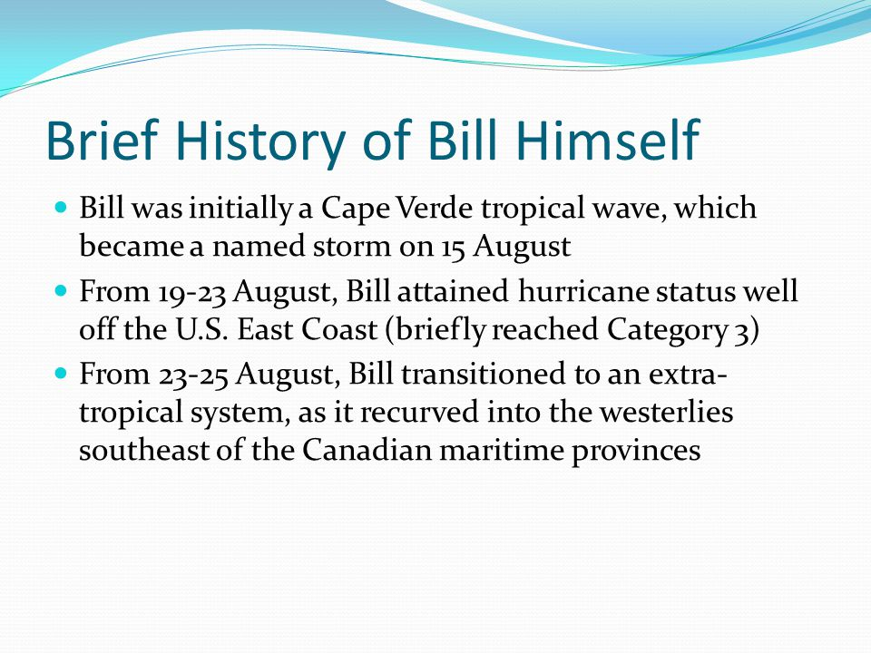Brief History of Bill Himself Bill was initially a Cape Verde tropical wave, which became a named storm on 15 August From 19-23 August, Bill attained hurricane status well off the U.S.
